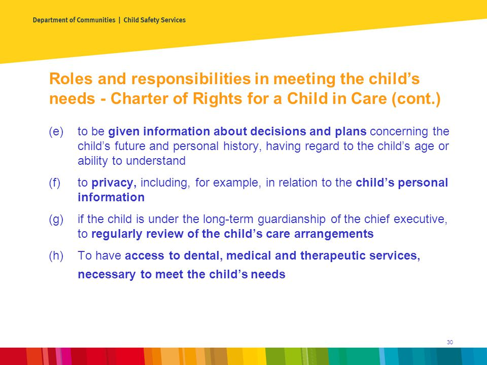 (e)to be given information about decisions and plans concerning the child's future and personal history, having regard to the child's age or ability to understand (f)to privacy, including, for example, in relation to the child's personal information (g)if the child is under the long-term guardianship of the chief executive, to regularly review of the child's care arrangements (h)To have access to dental, medical and therapeutic services, necessary to meet the child's needs Roles and responsibilities in meeting the child's needs - Charter of Rights for a Child in Care (cont.) 30