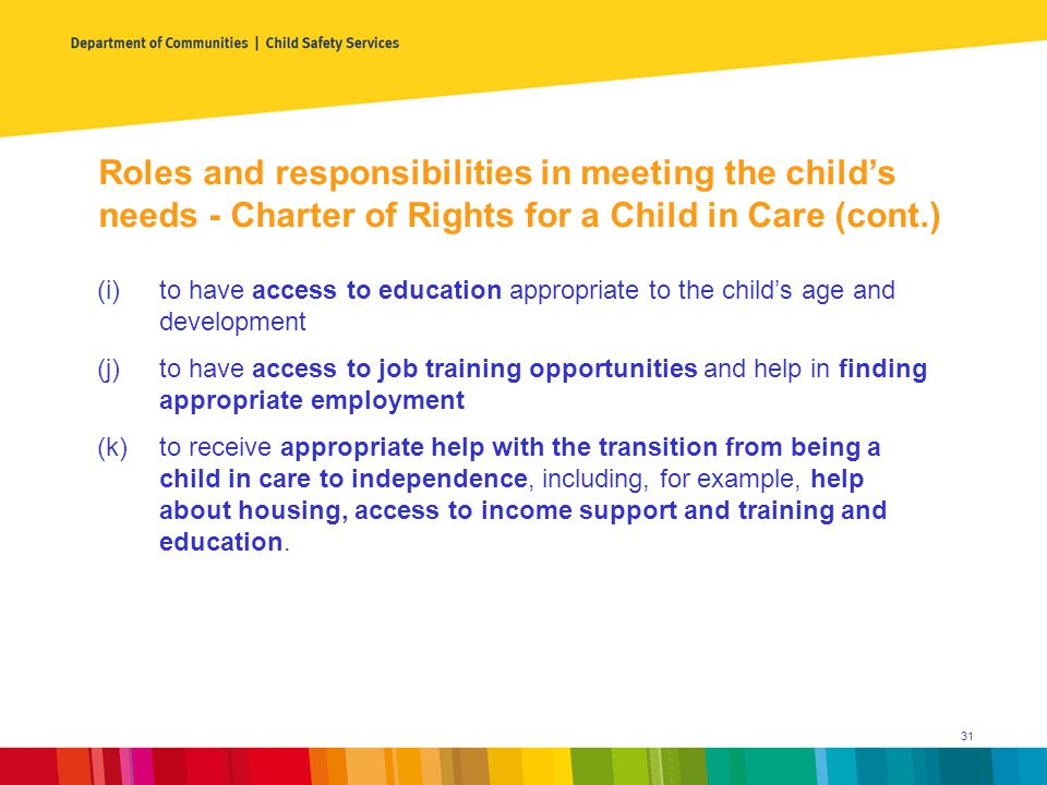 (i)to have access to education appropriate to the child's age and development (j)to have access to job training opportunities and help in finding appropriate employment (k)to receive appropriate help with the transition from being a child in care to independence, including, for example, help about housing, access to income support and training and education.