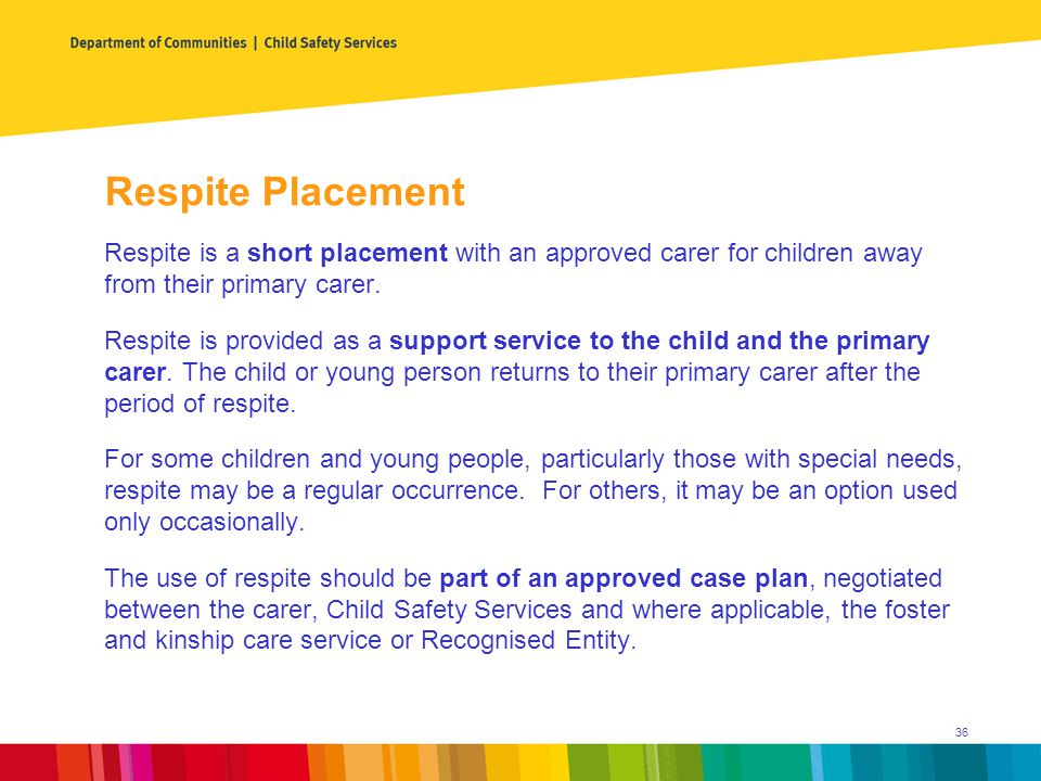 Respite Placement Respite is a short placement with an approved carer for children away from their primary carer.