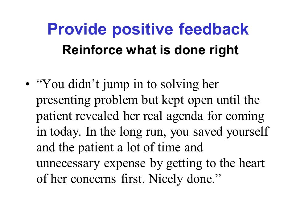Provide positive feedback Reinforce what is done right You didn't jump in to solving her presenting problem but kept open until the patient revealed her real agenda for coming in today.