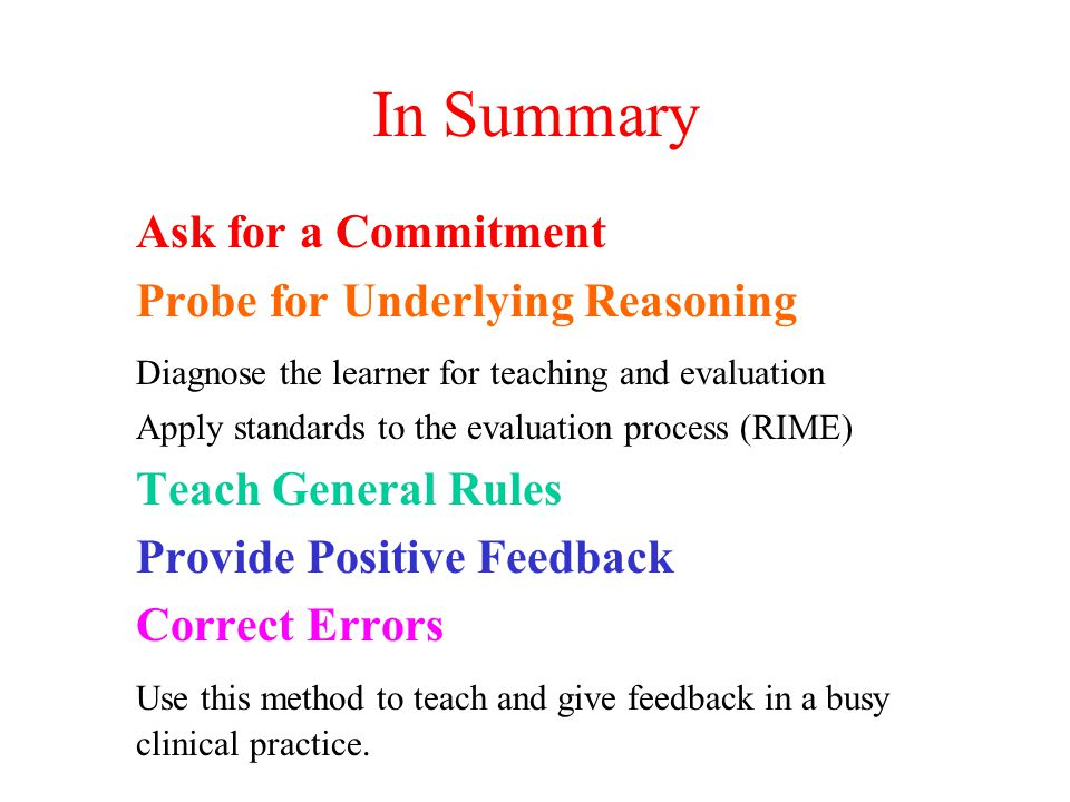 In Summary Ask for a Commitment Probe for Underlying Reasoning Diagnose the learner for teaching and evaluation Apply standards to the evaluation process (RIME) Teach General Rules Provide Positive Feedback Correct Errors Use this method to teach and give feedback in a busy clinical practice.