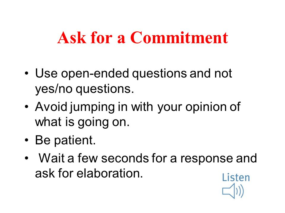 Ask for a Commitment Use open-ended questions and not yes/no questions.