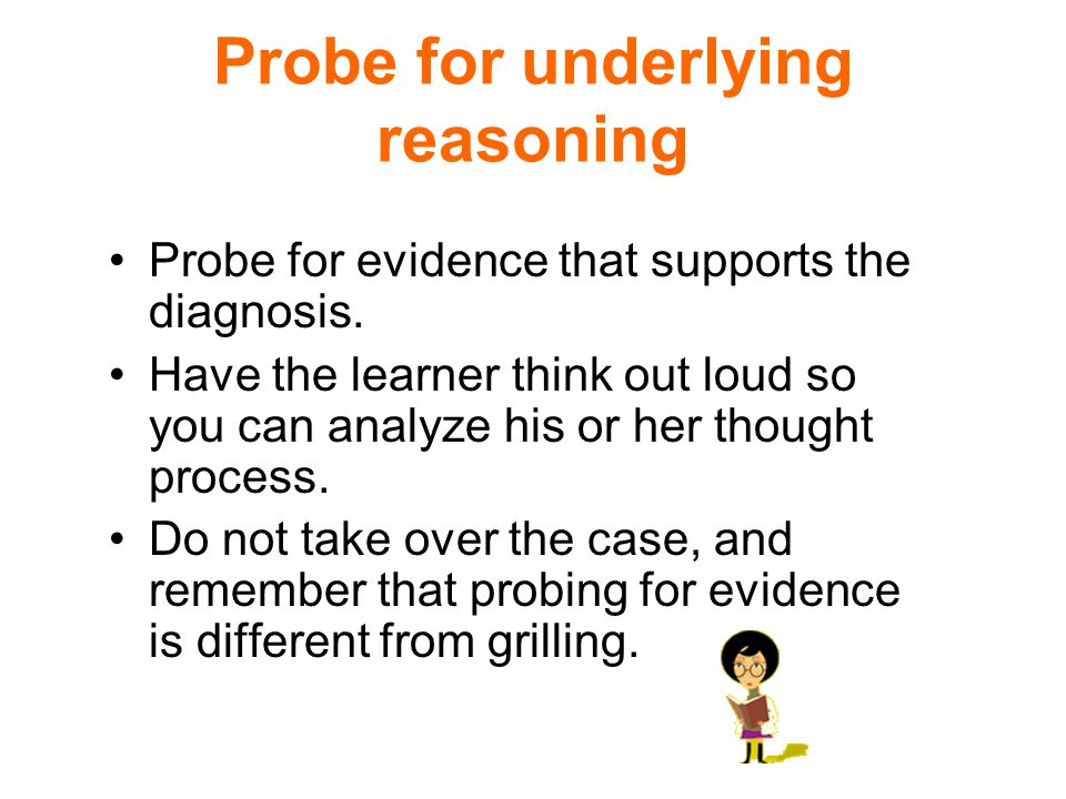 Probe for underlying reasoning Probe for evidence that supports the diagnosis.