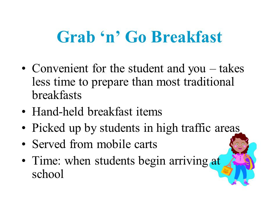 Convenient for the student and you – takes less time to prepare than most traditional breakfasts Hand-held breakfast items Picked up by students in high traffic areas Served from mobile carts Time: when students begin arriving at school