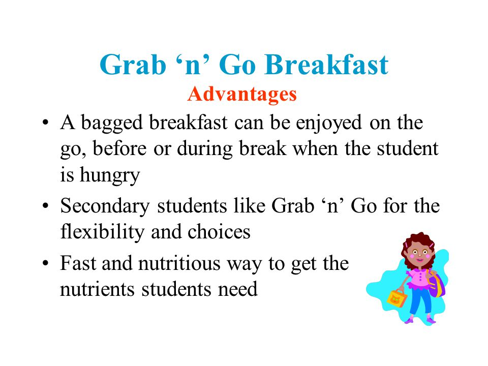 Grab 'n' Go Breakfast A bagged breakfast can be enjoyed on the go, before or during break when the student is hungry Secondary students like Grab 'n' Go for the flexibility and choices Fast and nutritious way to get the nutrients students need Advantages
