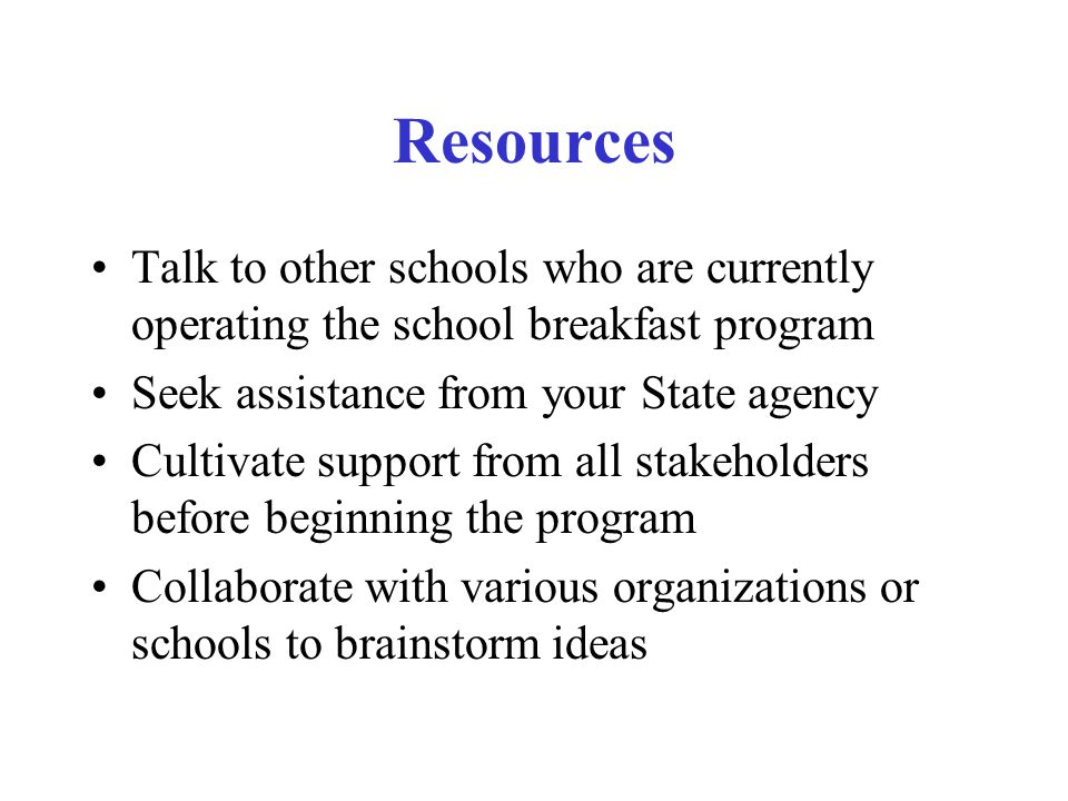 Resources Talk to other schools who are currently operating the school breakfast program Seek assistance from your State agency Cultivate support from all stakeholders before beginning the program Collaborate with various organizations or schools to brainstorm ideas
