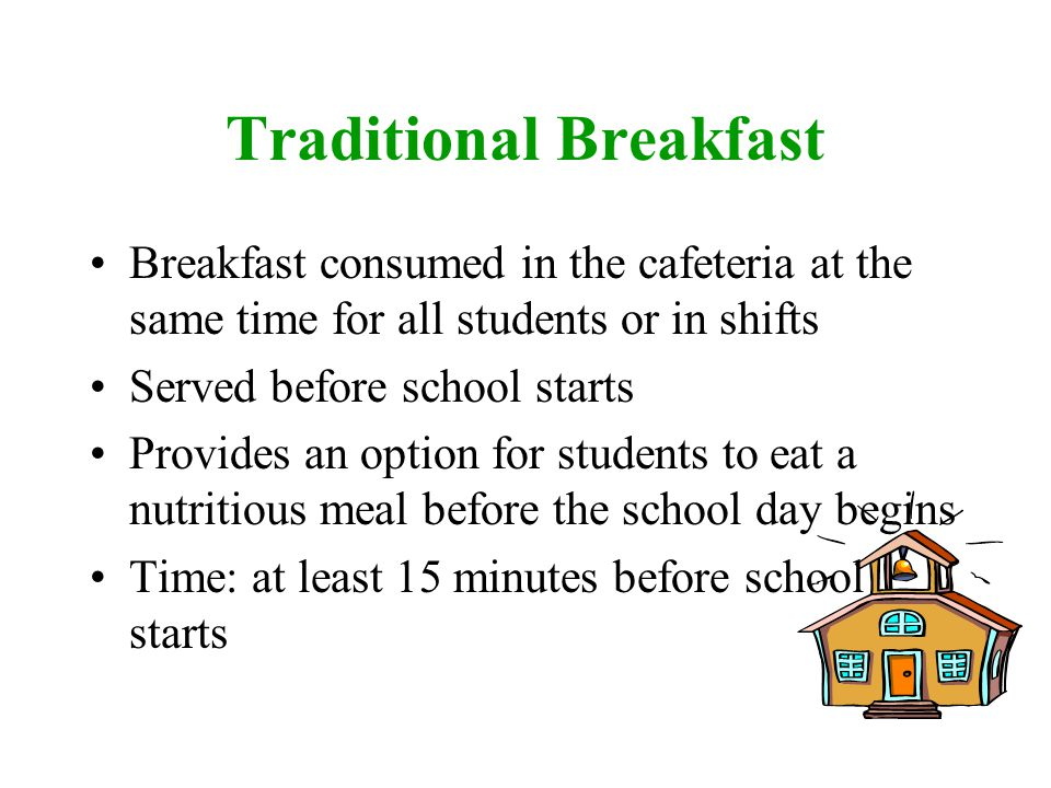 Breakfast consumed in the cafeteria at the same time for all students or in shifts Served before school starts Provides an option for students to eat a nutritious meal before the school day begins Time: at least 15 minutes before school starts