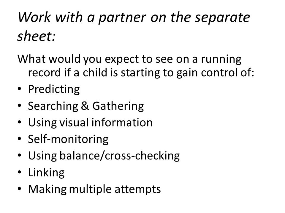 Work with a partner on the separate sheet: What would you expect to see on a running record if a child is starting to gain control of: Predicting Searching & Gathering Using visual information Self-monitoring Using balance/cross-checking Linking Making multiple attempts