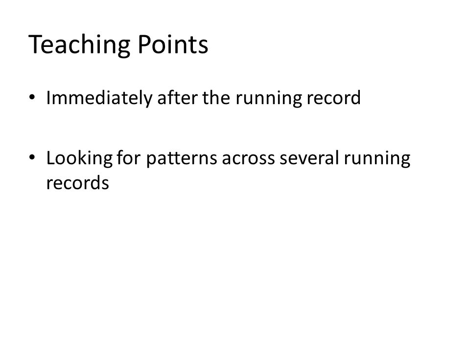Teaching Points Immediately after the running record Looking for patterns across several running records