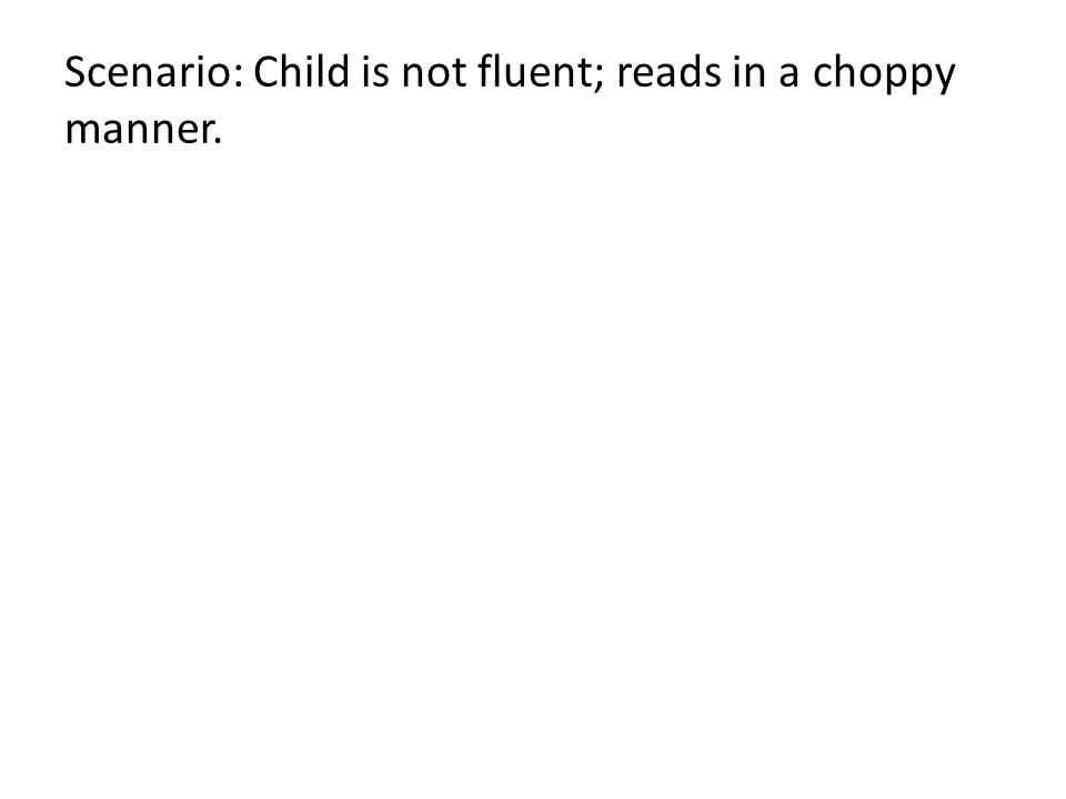Scenario: Child is not fluent; reads in a choppy manner.