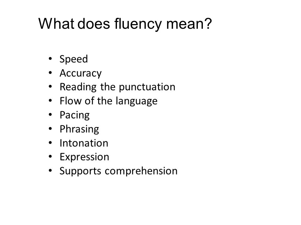 Speed Accuracy Reading the punctuation Flow of the language Pacing Phrasing Intonation Expression Supports comprehension What does fluency mean