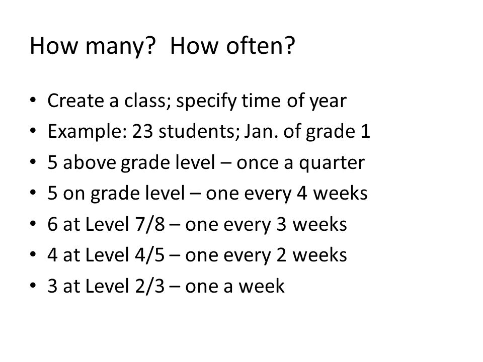 How many. How often. Create a class; specify time of year Example: 23 students; Jan.