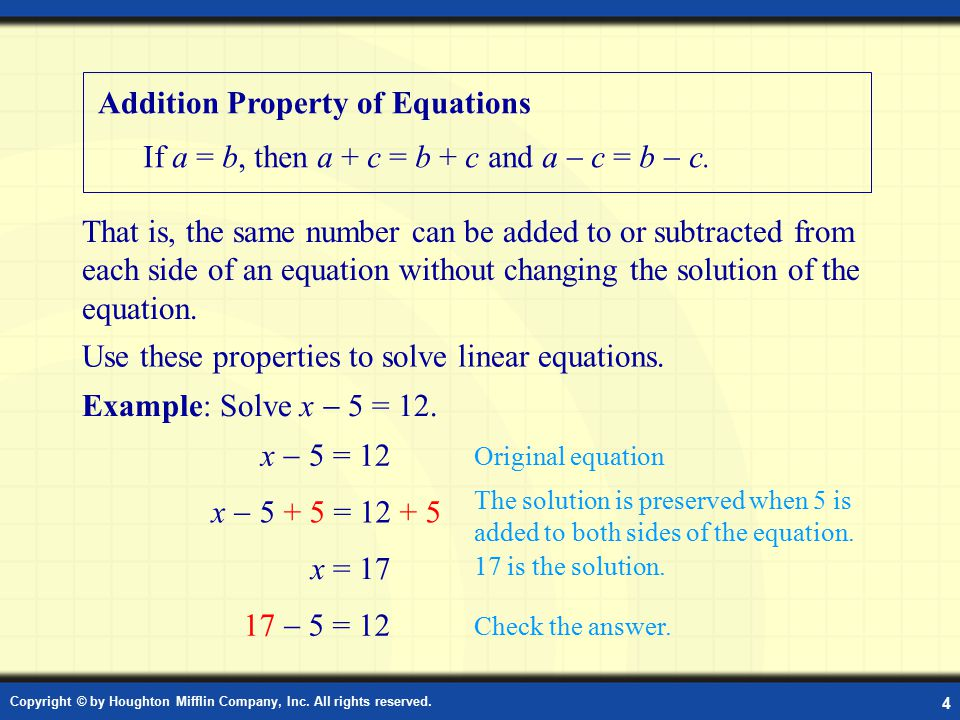 Copyright © by Houghton Mifflin Company, Inc. All rights reserved. 4 Addition Property of Equations If a = b, then a + c = b + c and a  c = b  c. Us