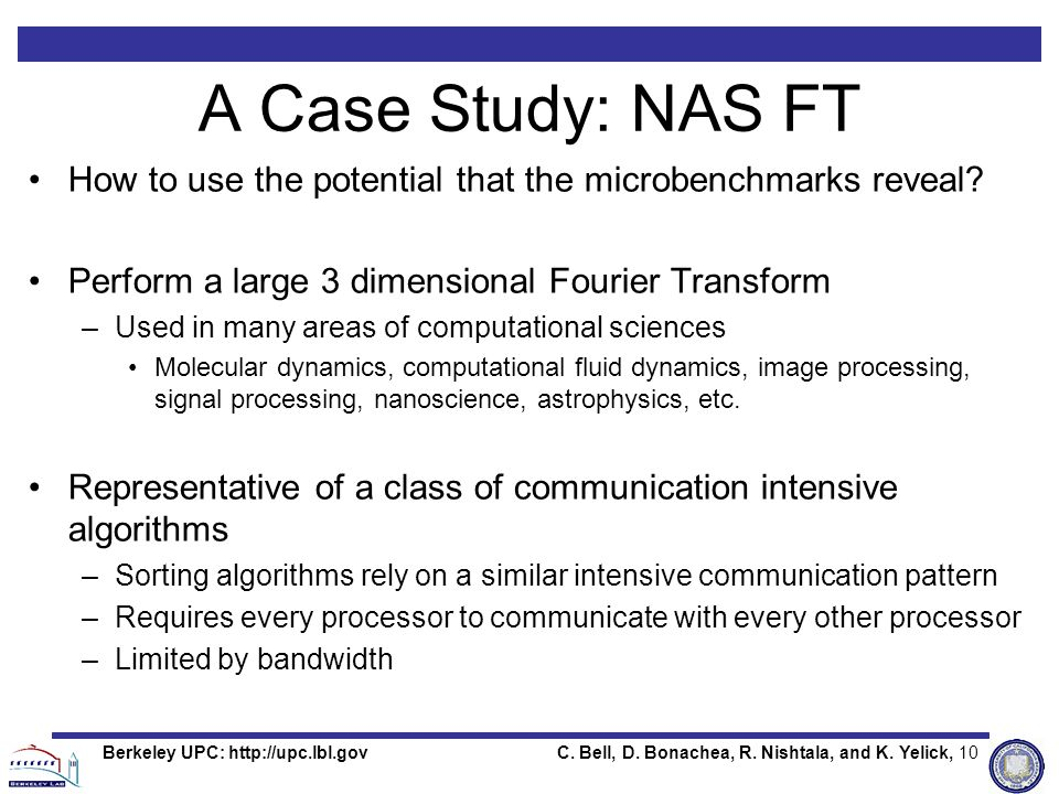 C. Bell, D. Bonachea, R. Nishtala, and K. Yelick, 10Berkeley UPC: http://upc.lbl.gov A Case Study: NAS FT How to use the potential that the microbench