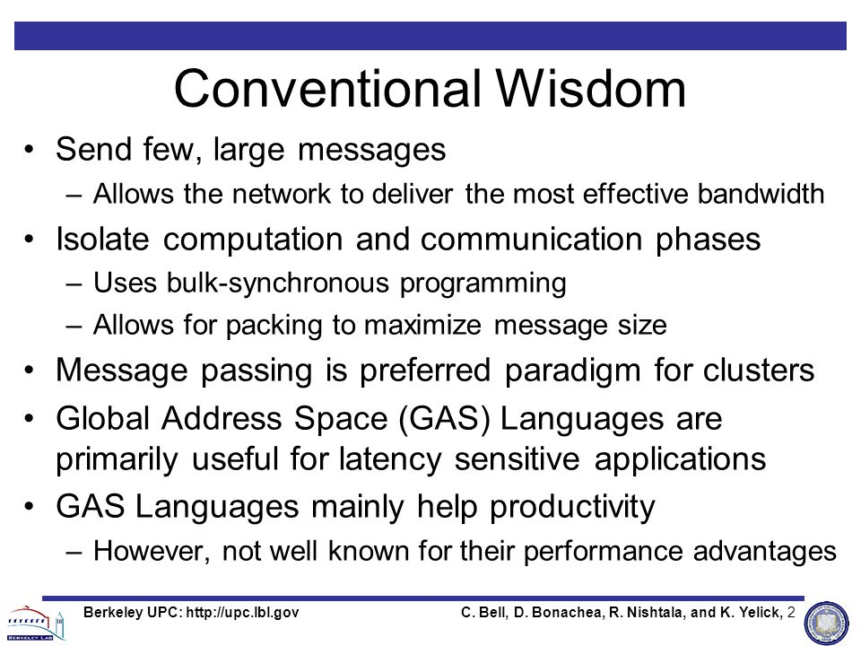 C. Bell, D. Bonachea, R. Nishtala, and K. Yelick, 2Berkeley UPC: http://upc.lbl.gov Conventional Wisdom Send few, large messages –Allows the network t