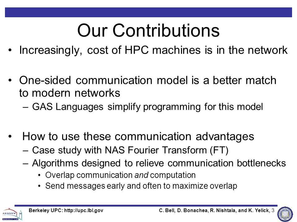 C. Bell, D. Bonachea, R. Nishtala, and K. Yelick, 3Berkeley UPC: http://upc.lbl.gov Our Contributions Increasingly, cost of HPC machines is in the net