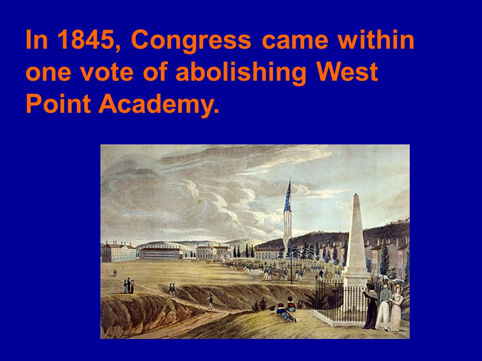 In 1845, Congress came within one vote of abolishing West Point Academy.