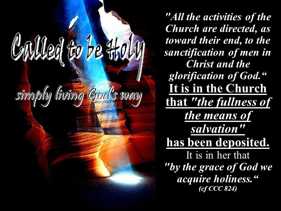 All the activities of the Church are directed, as toward their end, to the sanctification of men in Christ and the glorification of God. It is in the Church that the fullness of the means of salvation has been deposited.