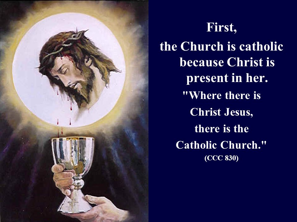 First, the Church is catholic because Christ is present in her.