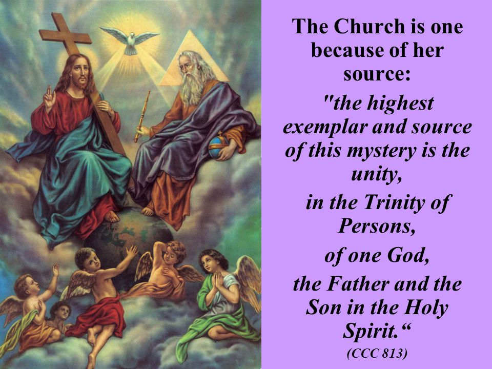 The Church is one because of her source: the highest exemplar and source of this mystery is the unity, in the Trinity of Persons, of one God, the Father and the Son in the Holy Spirit. (CCC 813)
