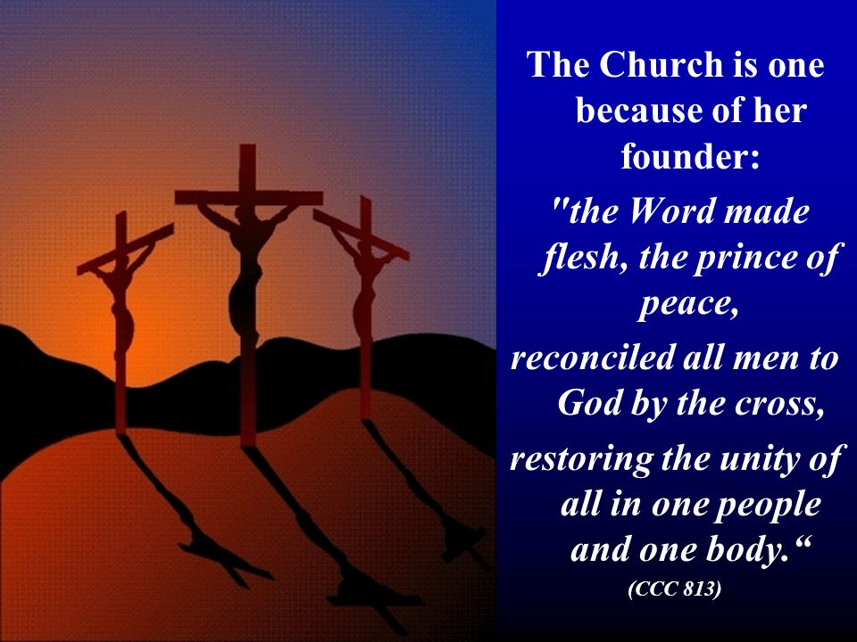 The Church is one because of her founder: the Word made flesh, the prince of peace, reconciled all men to God by the cross, restoring the unity of all in one people and one body. (CCC 813)