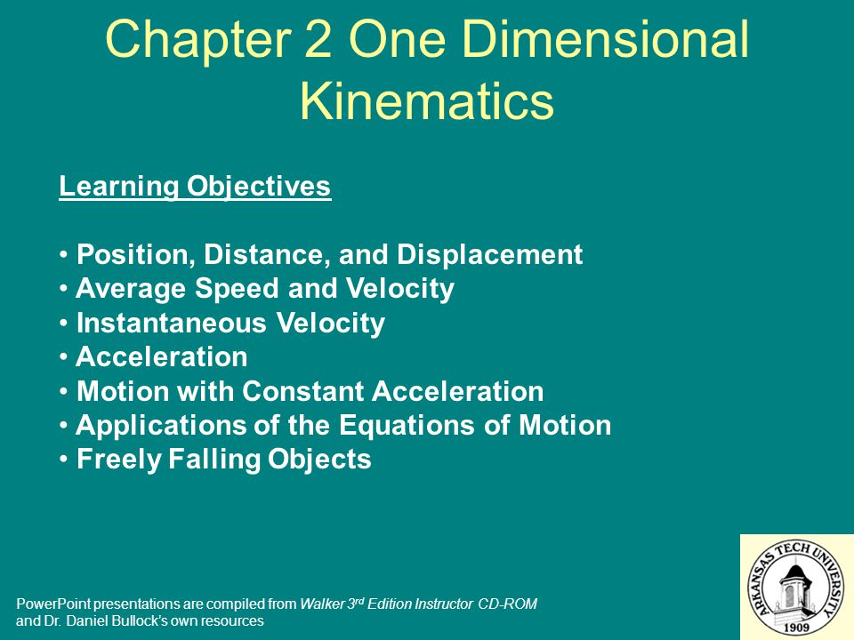 Chapter 2 One Dimensional Kinematics Learning Objectives Position, Distance, and Displacement Average Speed and Velocity Instantaneous Velocity Acceleration Motion with Constant Acceleration Applications of the Equations of Motion Freely Falling Objects PowerPoint presentations are compiled from Walker 3 rd Edition Instructor CD-ROM and Dr.