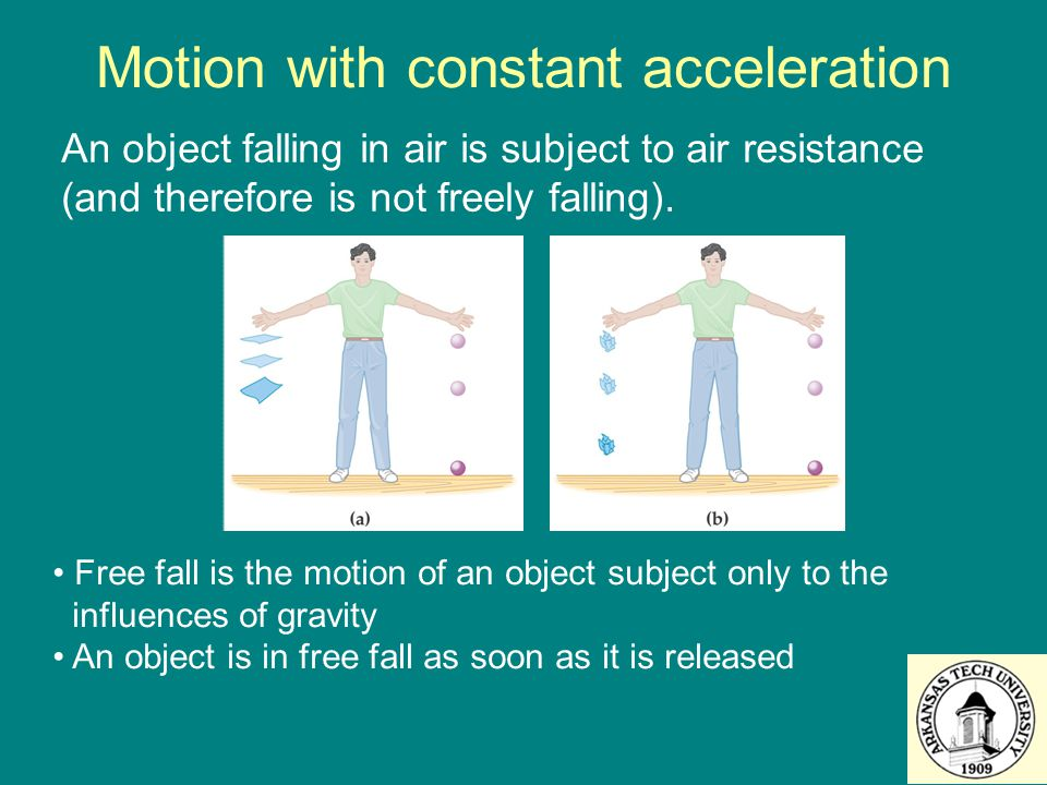 Motion with constant acceleration An object falling in air is subject to air resistance (and therefore is not freely falling). Free fall is the motion