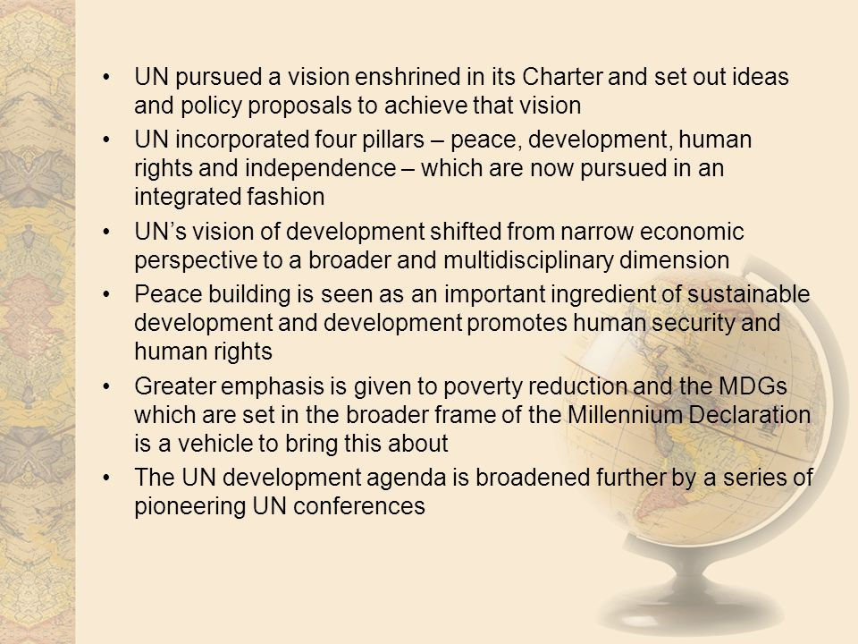 UN pursued a vision enshrined in its Charter and set out ideas and policy proposals to achieve that vision UN incorporated four pillars – peace, devel
