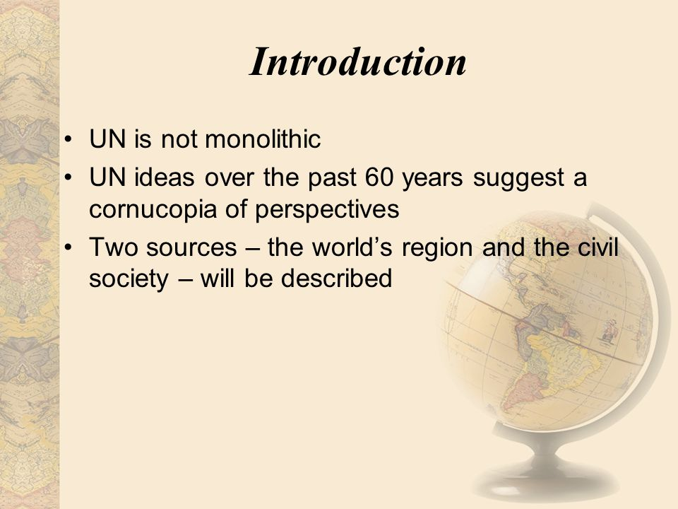Introduction UN is not monolithic UN ideas over the past 60 years suggest a cornucopia of perspectives Two sources – the world's region and the civil
