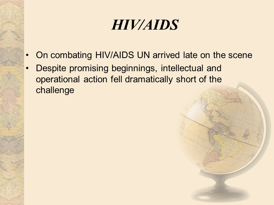 HIV/AIDS On combating HIV/AIDS UN arrived late on the scene Despite promising beginnings, intellectual and operational action fell dramatically short