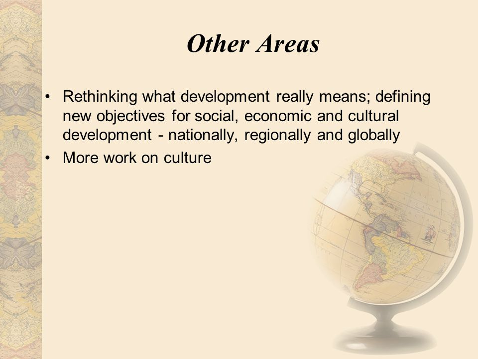 Other Areas Rethinking what development really means; defining new objectives for social, economic and cultural development - nationally, regionally a