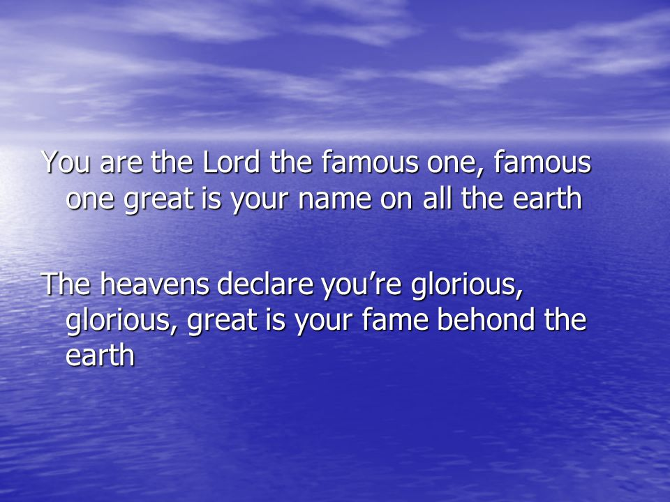 You are the Lord the famous one, famous one great is your name on all the earth The heavens declare you're glorious, glorious, great is your fame beho