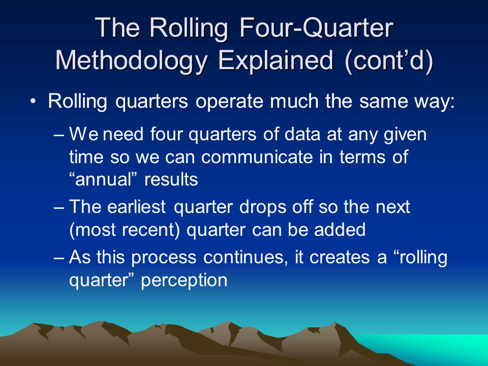 The Rolling Four-Quarter Methodology Explained (cont'd) Rolling quarters operate much the same way: –We need four quarters of data at any given time s