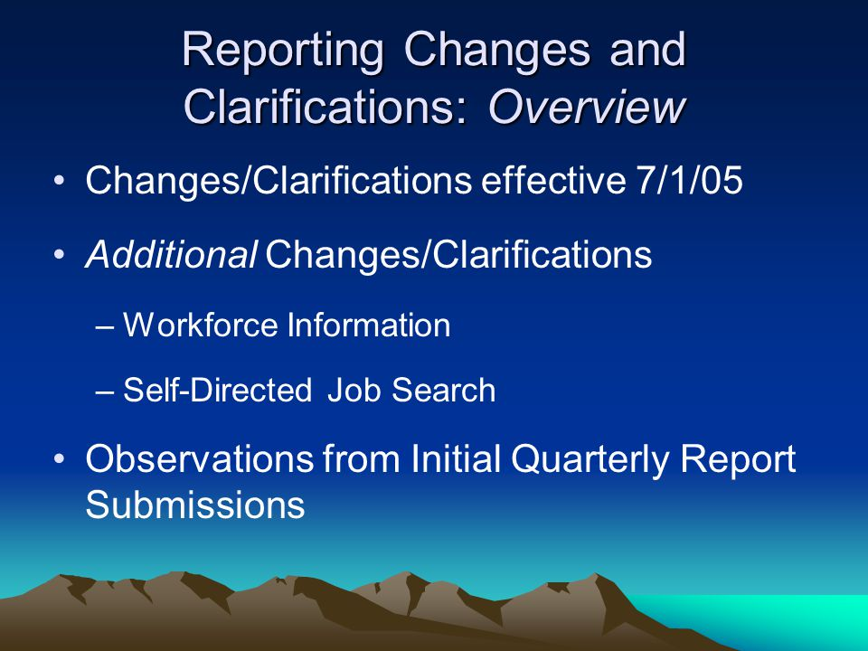 Reporting Changes and Clarifications: Overview Changes/Clarifications effective 7/1/05 Additional Changes/Clarifications –Workforce Information –Self-