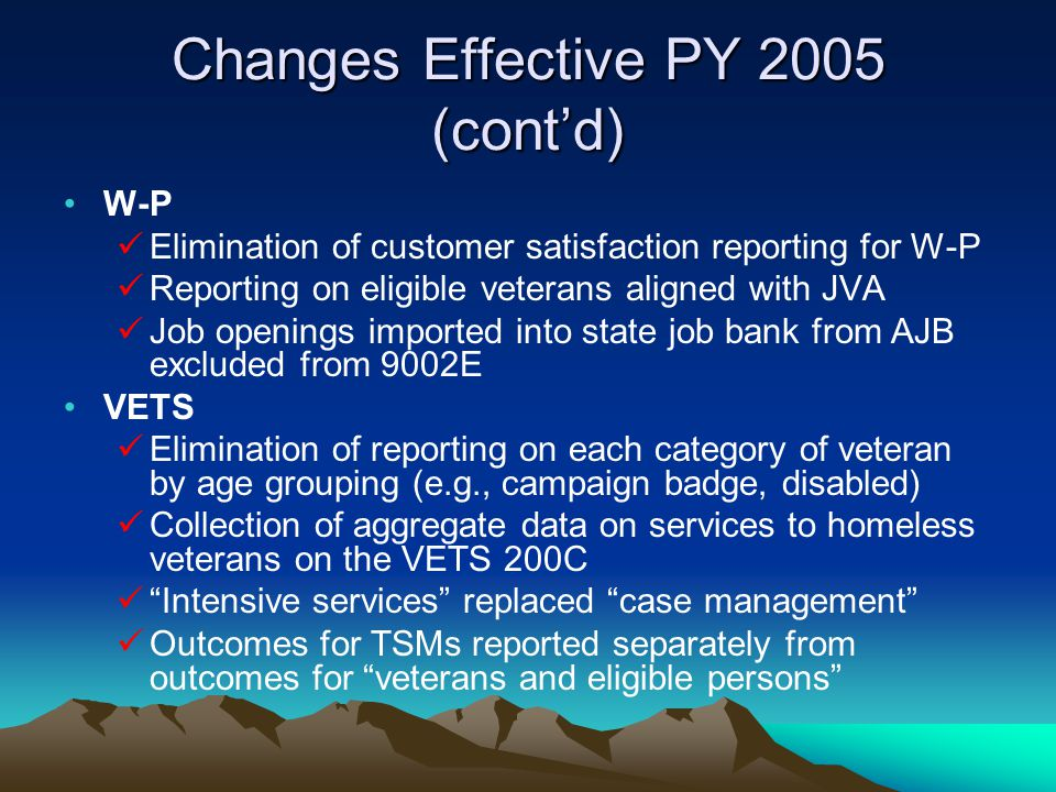 Changes Effective PY 2005 (cont'd) W-P Elimination of customer satisfaction reporting for W-P Reporting on eligible veterans aligned with JVA Job open