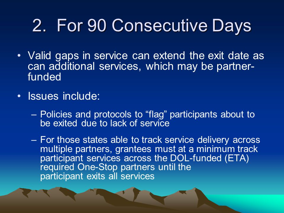 2. For 90 Consecutive Days Valid gaps in service can extend the exit date as can additional services, which may be partner- funded Issues include: –Po