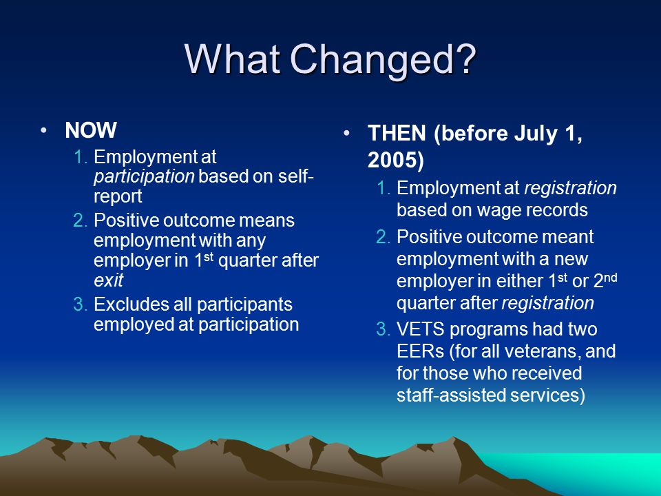 What Changed? NOW 1.Employment at participation based on self- report 2.Positive outcome means employment with any employer in 1 st quarter after exit