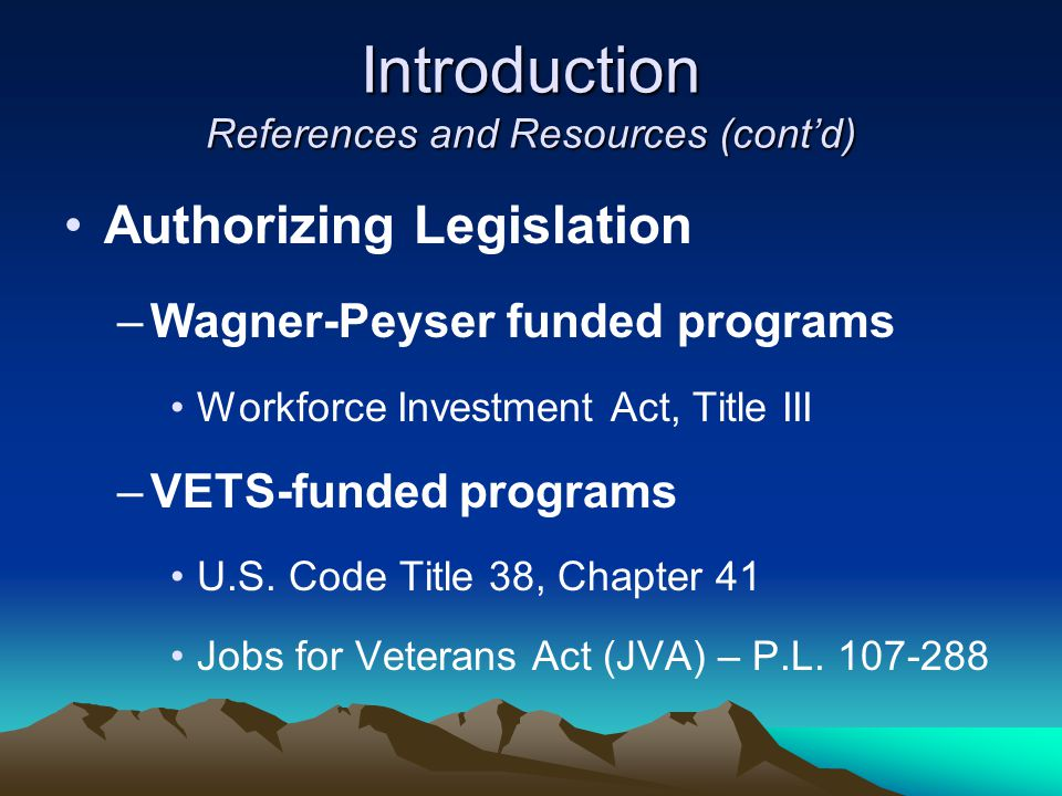 Introduction References and Resources (cont'd) Authorizing Legislation –Wagner-Peyser funded programs Workforce Investment Act, Title III –VETS-funded