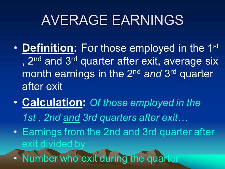 AVERAGE EARNINGS Definition: For those employed in the 1 st, 2 nd and 3 rd quarter after exit, average six month earnings in the 2 nd and 3 rd quarter