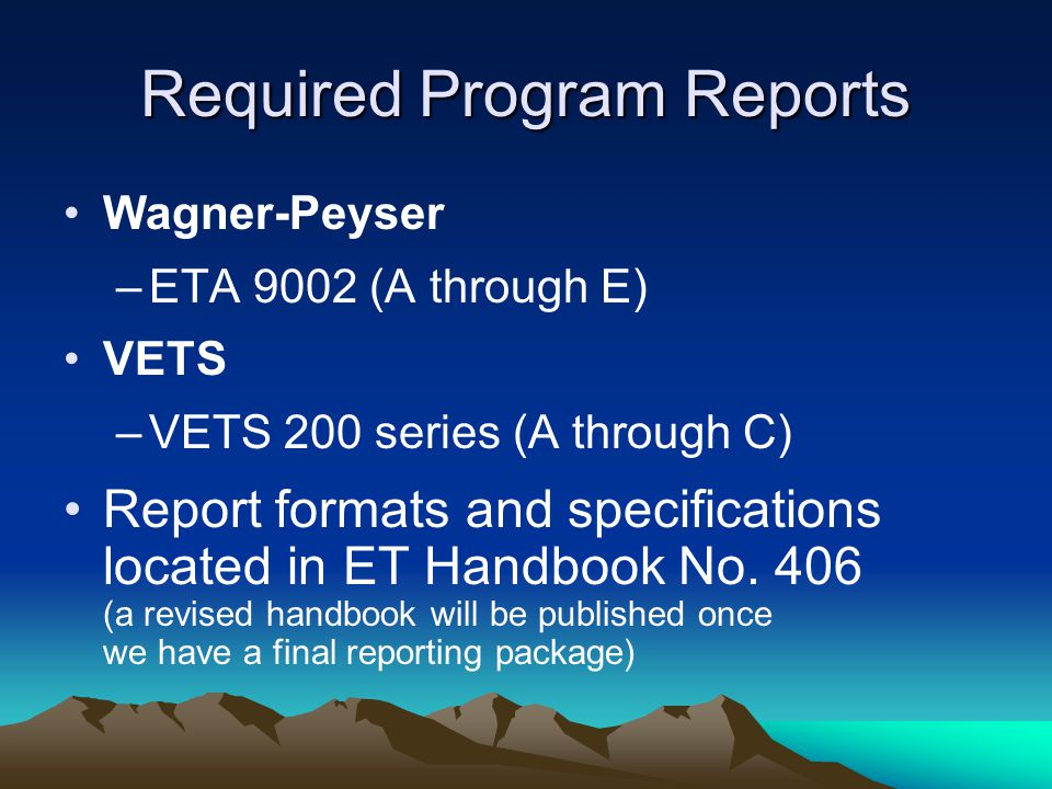 Required Program Reports Wagner-Peyser –ETA 9002 (A through E) VETS –VETS 200 series (A through C) Report formats and specifications located in ET Han