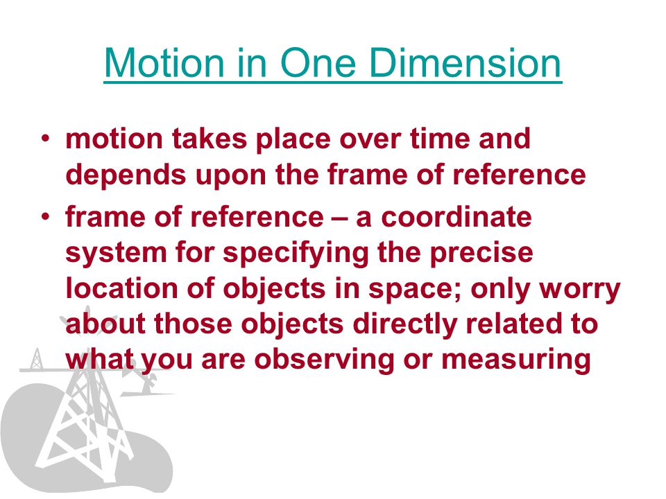 Motion in One Dimension motion takes place over time and depends upon the frame of reference frame of reference – a coordinate system for specifying the precise location of objects in space; only worry about those objects directly related to what you are observing or measuring