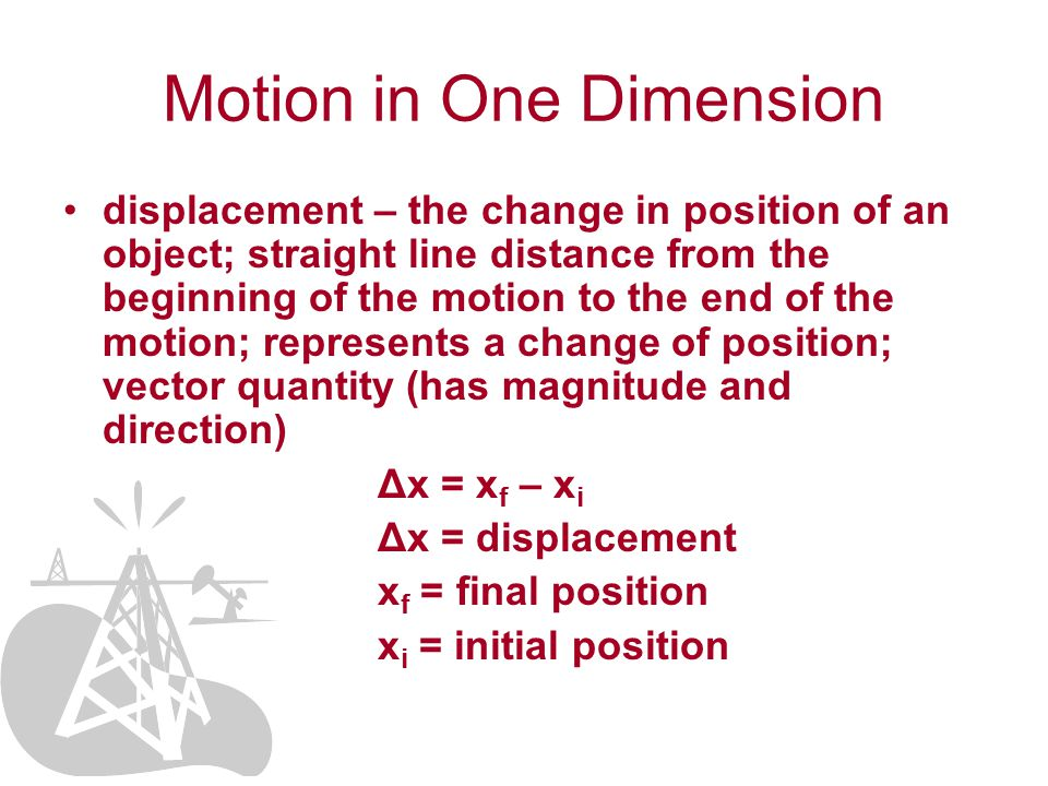 Motion in One Dimension displacement – the change in position of an object; straight line distance from the beginning of the motion to the end of the motion; represents a change of position; vector quantity (has magnitude and direction) Δx = x f – x i Δx = displacement x f = final position x i = initial position