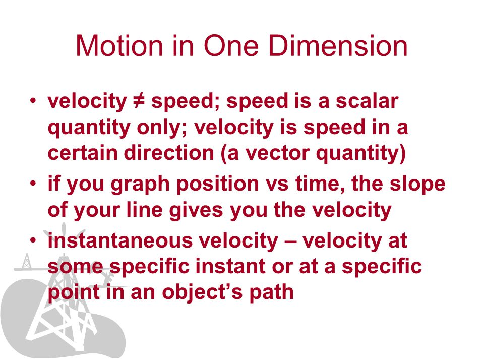 velocity ≠ speed; speed is a scalar quantity only; velocity is speed in a certain direction (a vector quantity) if you graph position vs time, the slope of your line gives you the velocity instantaneous velocity – velocity at some specific instant or at a specific point in an object's path