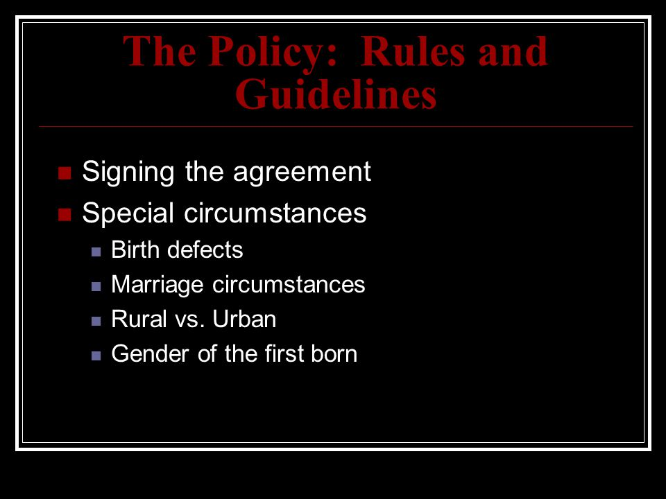 The Policy: Rules and Guidelines Signing the agreement Special circumstances Birth defects Marriage circumstances Rural vs. Urban Gender of the first