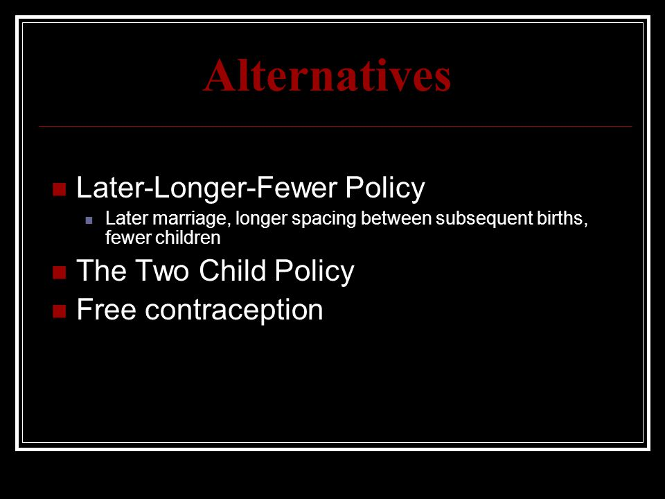 Alternatives Later-Longer-Fewer Policy Later marriage, longer spacing between subsequent births, fewer children The Two Child Policy Free contraceptio