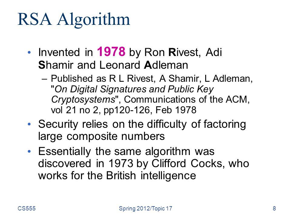 CS555Spring 2012/Topic 178 RSA Algorithm Invented in 1978 by Ron Rivest, Adi Shamir and Leonard Adleman –Published as R L Rivest, A Shamir, L Adleman,