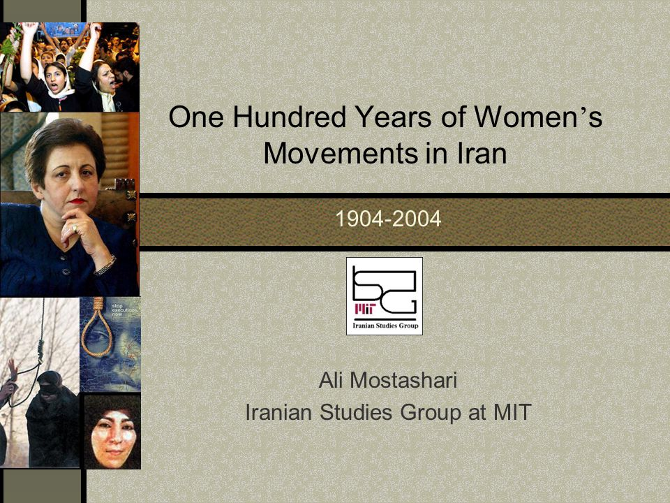One Hundred Years of Women ' s Movements in Iran 1904-2004 Ali Mostashari Iranian Studies Group at MIT