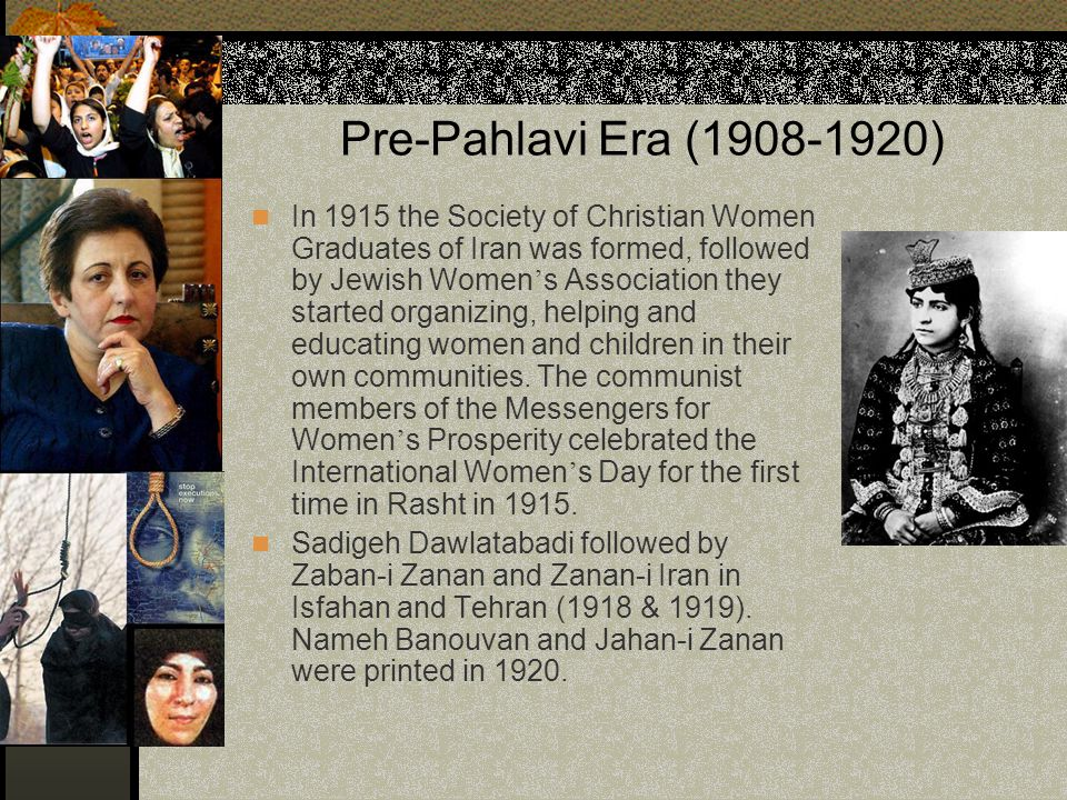 Pre-Pahlavi Era (1908-1920) In 1915 the Society of Christian Women Graduates of Iran was formed, followed by Jewish Women ' s Association they started