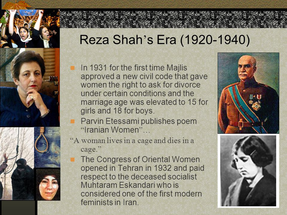 Reza Shah ' s Era (1920-1940) In 1931 for the first time Majlis approved a new civil code that gave women the right to ask for divorce under certain c