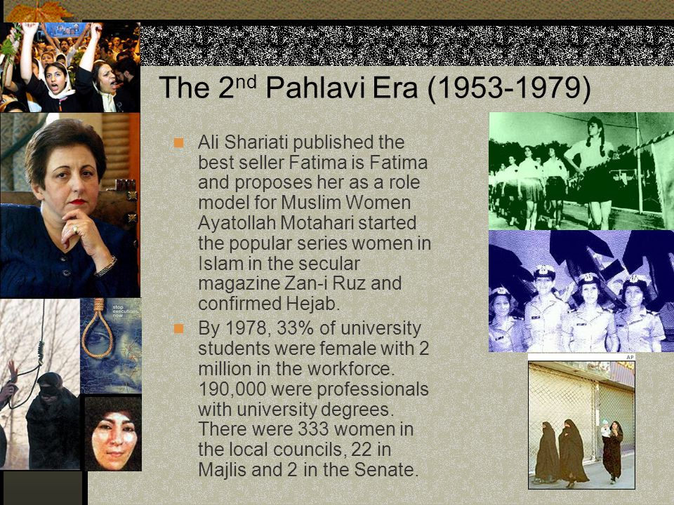 The 2 nd Pahlavi Era (1953-1979) Ali Shariati published the best seller Fatima is Fatima and proposes her as a role model for Muslim Women Ayatollah M